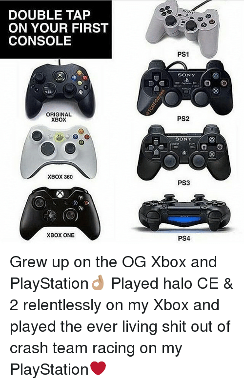 Xbox 360: DOUBLE TAP  ON YOUR FIRST  CONSOLE  ON  PS1  SONY  xeo  ORIGINAL  XBOX  PS2  SONY  mud  XBOX 360  PS3  XBOX ONE  PS4 Grew up on the OG Xbox and PlayStation👌🏽 Played halo CE & 2 relentlessly on my Xbox and played the ever living shit out of crash team racing on my PlayStation❤️
