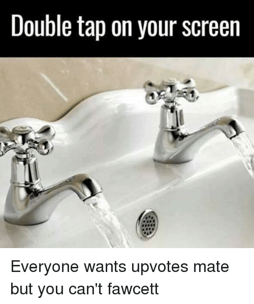 Punny: Double tap on your screen Everyone wants upvotes mate but you can't fawcett
