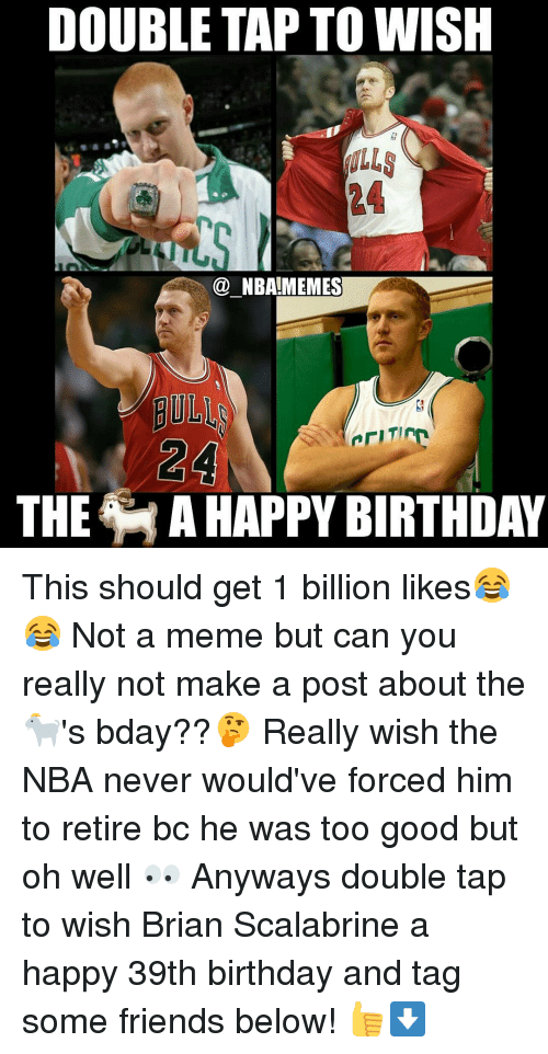39Th Birthday: DOUBLE TAP TO WISH  NBA MEMES  THE MAHAPPY BIRTHDAY This should get 1 billion likes😂😂 Not a meme but can you really not make a post about the 🐐's bday??🤔 Really wish the NBA never would've forced him to retire bc he was too good but oh well 👀 Anyways double tap to wish Brian Scalabrine a happy 39th birthday and tag some friends below! 👍⬇