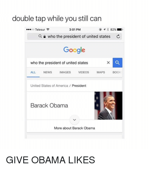 video mapping: double tap while you still can  ...oo Telesur  3:01 PM  82%  a who the president of united states c  Google  who the president of united states  ALL  NEWS  IMAGES  VIDEOS  MAPS  BOOK  United States of America President  Barack Obama  More about Barack Obama GIVE OBAMA LIKES