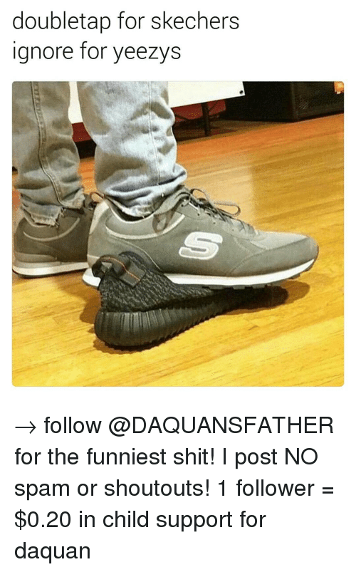 Skechers: doubletap for skechers  Ignore for yeezys → follow @DAQUANSFATHER for the funniest shit! I post NO spam or shoutouts! 1 follower = $0.20 in child support for daquan