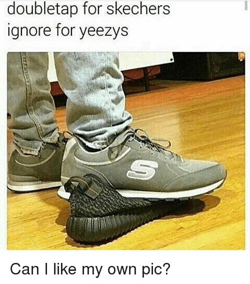 Skechers: doubletap for skechers  ignore for yeezys Can I like my own pic?