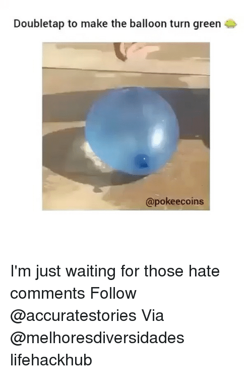 Hate Comments: Doubletap to make the balloon turn green 4  @poke ecoins I'm just waiting for those hate comments Follow @accuratestories Via @melhoresdiversidades lifehackhub