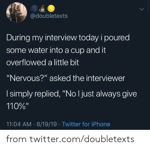 "Dank, Iphone, and Twitter: @doubletexts  During my interview today i poured  some water into a cup and it  overflowed a little bit  ""Nervous?"" asked the interviewer  I simply replied, ""No I just always give  110%""  11:04 AM 8/19/19 Twitter for iPhone from twitter.com/doubletexts"