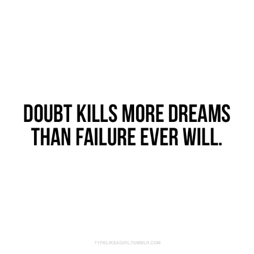 Tumblr, Doubt, and Dreams: DOUBT KILLS MORE DREAMS  THAN FAILURE EVER WILL.  TYPELIKEAGIRL.TUMBLR.COM