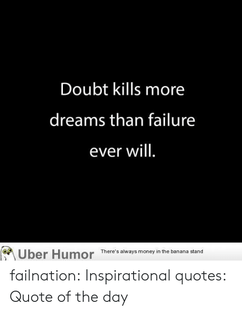Quote Of The Day: Doubt kills more  dreams than failure  ever will.  Uber Humor  There's always money in the banana stand failnation:  Inspirational quotes: Quote of the day