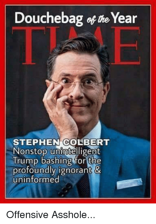 Douchebag, Ignorant, and Memes: Douchebag of the Year  STEPHEN COLBERT  Nonstop unintelligent  Trump bashing for the  profoundly ignorant &  uninformed Offensive Asshole...
