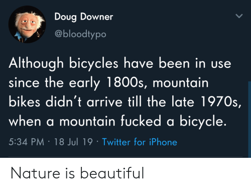 Beautiful, Doug, and Iphone: Doug Downer  @bloodtypo  Although bicycles have been in use  since the early 1800s, mountain  bikes didn't arrive till the late 1970s,  when a mountain fucked a bicycle.  5:34 PM 18 Jul 19 Twitter for iPhone Nature is beautiful