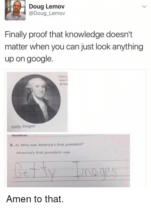 Georg: Doug Lemov  (a Doug Lemov  Finally proof that knowledge doesn't  matter when you can just look anything  up on google  Georg  was  presi  Getty Images  Read Works  5. A) Who was America's first president?  America's first president was Amen to that.