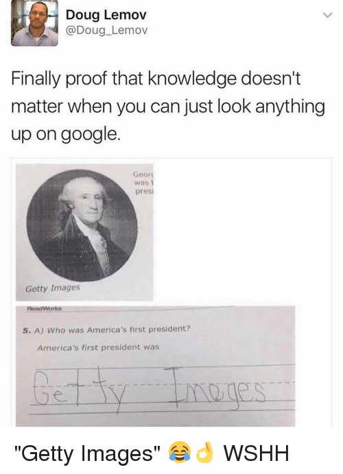 """Georg: Doug Lemov  Doug Lemov  Finally proof that knowledge doesn't  matter when you can just look anything  up on google  Georg  Was  presi  Getty Images  Read Works  5. A) Who was America's first president?  America's first president was """"Getty Images"""" 😂👌 WSHH"""