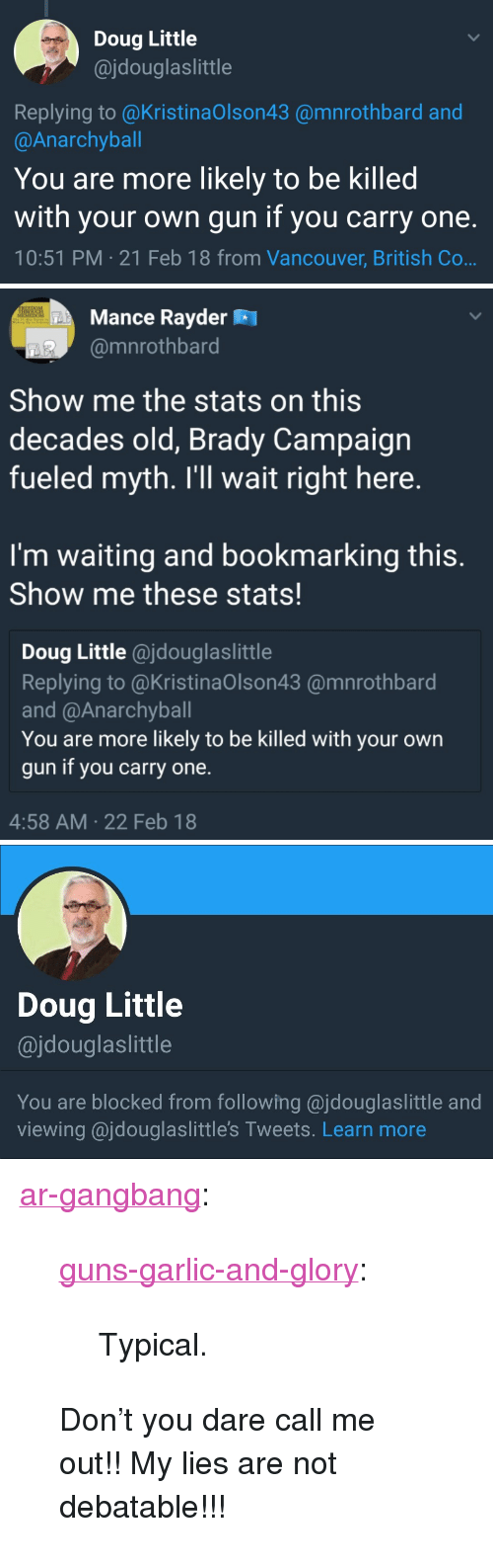 "Doug, Gangbang, and Guns: Doug Little  @jdouglaslittle  Replying to @KristinaOlson43 @mnrothbard and  @Anarchyball  You are more likely to be killed  with your own gun if you carry one.  10:51 PM 21 Feb 18 from Vancouver, British Co   Mance Rayder R  @mnrothbard  Show me the stats on this  decades old, Brady Campaign  fueled myth. I'll wait right here.  I'm waiting and bookmarking this.  Show me these stats!  Doug Little @jdouglaslittle  Replying to @KristinaOlson43 @mnrothbard  and @Anarchyball  You are more likely to be killed with your own  gun if you carry one.  4:58 AM 22 Feb 18   Doug Little  @jdouglaslittle  You are blocked from following @jdouglaslittle and  viewing ajdouglaslittle's Tweets. Learn more <p><a href=""https://ar-gangbang.tumblr.com/post/171207663626/guns-garlic-and-glory-typical-dont-you"" class=""tumblr_blog"">ar-gangbang</a>:</p>  <blockquote><p><a href=""https://guns-garlic-and-glory.tumblr.com/post/171207497923/typical"" class=""tumblr_blog"">guns-garlic-and-glory</a>:</p>  <blockquote><p>Typical.  </p></blockquote>  <p>Don't you dare call me out!! My lies are not debatable!!! </p></blockquote>"