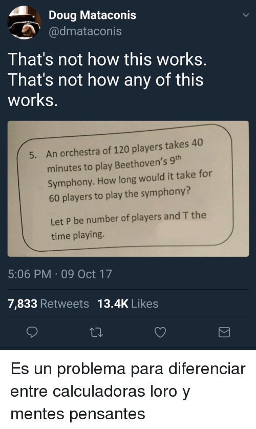 Not How This Works: Doug Mataconis  dmataconis  That's not how this works  That's not how any of this  works  An orchestra of 120 players takes 40  minutes to play Beethoven's 9  Symphony. How long would it take for  60 players to play the symphony?  5.  Let P be number of players and T the  time playing.  5:06 PM 09 Oct 17  7,833 Retweets 13.4K Likes Es un problema para diferenciar entre calculadoras loro y mentes pensantes