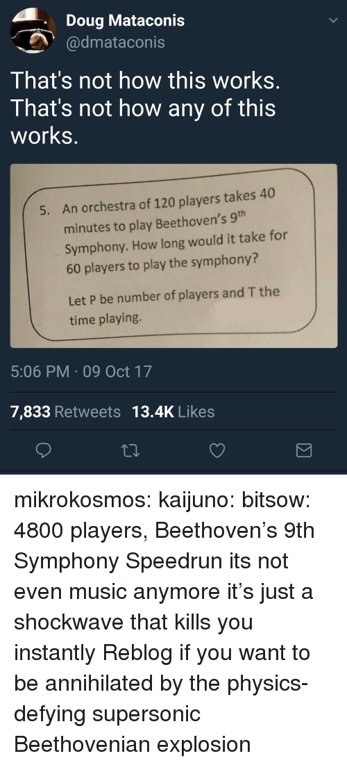 Not How This Works: Doug Mataconis  dmataconis  That's not how this works  That's not how any of this  works  An orchestra of 120 players takes 40  minutes to play Beethoven's 9  Symphony. How long would it take for  60 players to play the symphony?  5.  Let P be number of players and T the  time playing.  5:06 PM 09 Oct 17  7,833 Retweets 13.4K Likes mikrokosmos: kaijuno:  bitsow: 4800 players, Beethoven's 9th Symphony Speedrun its not even music anymore it's just a shockwave that kills you instantly  Reblog if you want to be annihilated by the physics-defying supersonic Beethovenian explosion