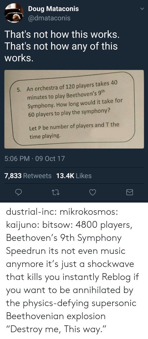 "Not How This Works: Doug Mataconis  dmataconis  That's not how this works  That's not how any of this  works  An orchestra of 120 players takes 40  minutes to play Beethoven's 9  Symphony. How long would it take for  60 players to play the symphony?  5.  Let P be number of players and T the  time playing.  5:06 PM 09 Oct 17  7,833 Retweets 13.4K Likes dustrial-inc:  mikrokosmos:  kaijuno:  bitsow: 4800 players, Beethoven's 9th Symphony Speedrun its not even music anymore it's just a shockwave that kills you instantly  Reblog if you want to be annihilated by the physics-defying supersonic Beethovenian explosion  ""Destroy me, This way."""
