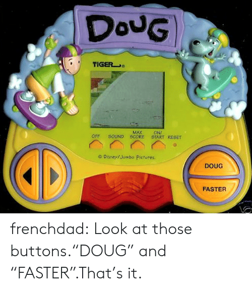 "Disney, Doug, and Target: DouG  TIGER  MAX  SOUND SCORE  ONI  START RESET  OFF  O Disney/Jumbo Pictures.  DOUG  FASTER frenchdad:  Look at those buttons.""DOUG"" and ""FASTER"".That's it."