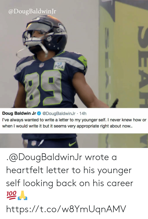looking back: @DougBaldwinJr  PGA  Doug Baldwin Jr @DougBaldwinJr 14h  l've always wanted to write a letter to my younger self. I never knew how or  when I would write it but it seems very appropriate right about now.. .@DougBaldwinJr wrote a heartfelt letter to his younger self looking back on his career 💯🙏 https://t.co/w8YmUqnAMV