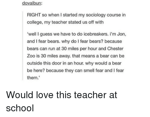 Sociology: dovalbun:  RIGHT so when I started my sociology course in  college, my teacher stated us off with  'well I guess we have to do icebreakers. i'm Jon,  and I fear bears. why do I fear bears? because  bears can run at 30 miles per hour and Chester  Zoo is 30 miles away. that means a bear can be  outside this door in an hour. why would a bear  be here? because they can smell fear and I fear  them. Would love this teacher at school