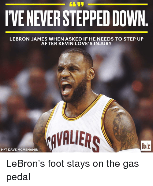gas pedal: DOWN.  LEBRON JAMES WHEN ASKED IF HE NEEDS TO STEP UP  AFTER KEVIN LOVE'S INJURY  RAVALIERS  br  HIT DAVE MCMENAMIN LeBron's foot stays on the gas pedal