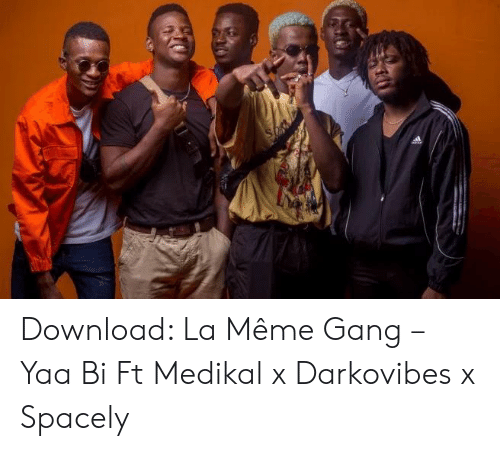 Darkovibes: Download: La Même Gang – Yaa Bi Ft Medikal x Darkovibes x Spacely