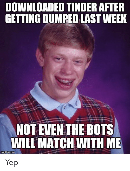 getting dumped: DOWNLOADED TINDER AFTER  GETTING DUMPED LAST WEEK  NOT EVEN THE BOTS  WILL MATCH WITH ME Yep