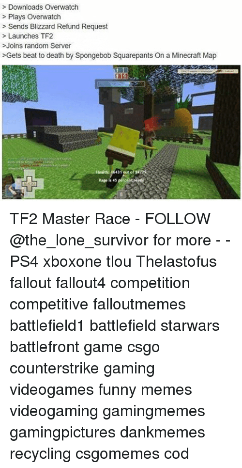 master race: Downloads Overwatch  Plays Overwatch  Sends Blizzard Refund Request  Launches TF2  Joins random Server  >Gets beat to death by Spongebob Squarepants On a Minecraft Map  out of  Rage is 45  percent readyy TF2 Master Race - FOLLOW @the_lone_survivor for more - - PS4 xboxone tlou Thelastofus fallout fallout4 competition competitive falloutmemes battlefield1 battlefield starwars battlefront game csgo counterstrike gaming videogames funny memes videogaming gamingmemes gamingpictures dankmemes recycling csgomemes cod