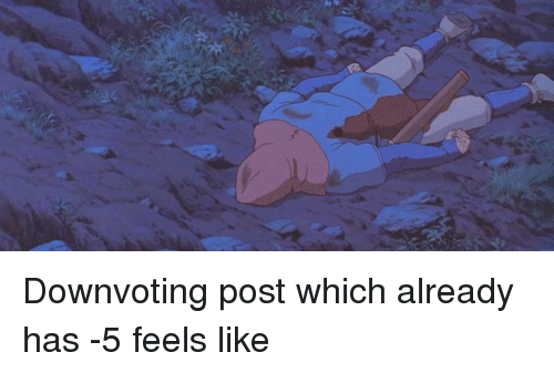 Funny, Post, and Feels: Downvoting post which already has -5 feels like