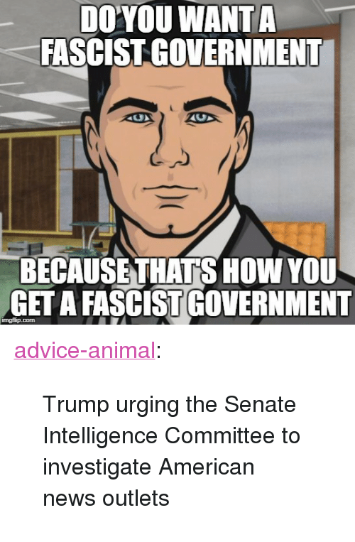 "American News: DO'YOU WANTA  FASCIST GOVERNMENT  BECAUSETHATS HOW YOU  GET A FASCIST GOVERNMENT  imgflip.com <p><a href=""http://advice-animal.tumblr.com/post/166122911896/trump-urging-the-senate-intelligence-committee-to"" class=""tumblr_blog"">advice-animal</a>:</p>  <blockquote><p>Trump urging the Senate Intelligence Committee to investigate American news outlets</p></blockquote>"