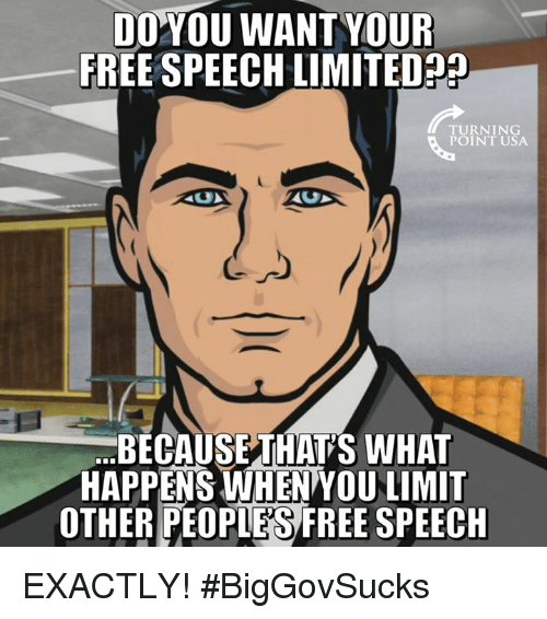 Memes, Free, and Limited: DOYOU WANTYOUR  FREE SPEECH LIMITED?  TURNING  POINT USA  BECAUSETHAT'S WHAT  HAPPENS WHEN YOU LIMIT  OTHER PEOPIES FREE SPEECH EXACTLY! #BigGovSucks