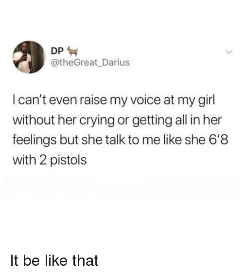 pistols: DP  @theGreat_Darius  I can't even raise my voice at my girl  without her crying or getting all in her  feelings but she talk to me like she 6'8  with 2 pistols It be like that