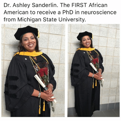 michigan state: Dr. Ashley Sanderlin. The FIRST African  American to receive a PhD in neuroscience  from Michigan State University.