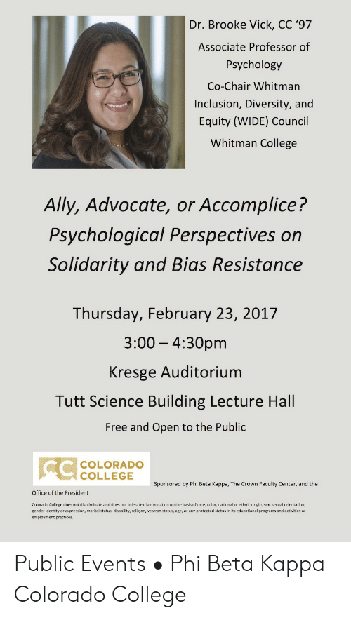 colorado college: Dr. Brooke Vick, CC '97  Associate Professor of  Psychology  Co-Chair Whitman  Inclusion, Diversity, and  Equity (WIDE) Council  Whitman College  Ally, Advocate, or Accomplice?  Psychological Perspectives on  Solidarity and Bias Resistance  Thursday, February 23, 201'7  3:00 - 4:30pm  Kresge Auditorium  Tutt Science Building Lecture Hall  Free and Open to the Public  COLORADO  COLLEGE  Sponsored by Phi Beta Kappa, The Crown Faculty Center, and the  Office of the President  Colorado College does not discriminate and does not tolerate discrimination on the basis of race, color, national or ethnic origin, sex, sexual orientation,  gender identity or expression, marital status, disability, religion, veteran status, age, or any protected status in its educational programs and activities or  employment practices. Public Events • Phi Beta Kappa Colorado College
