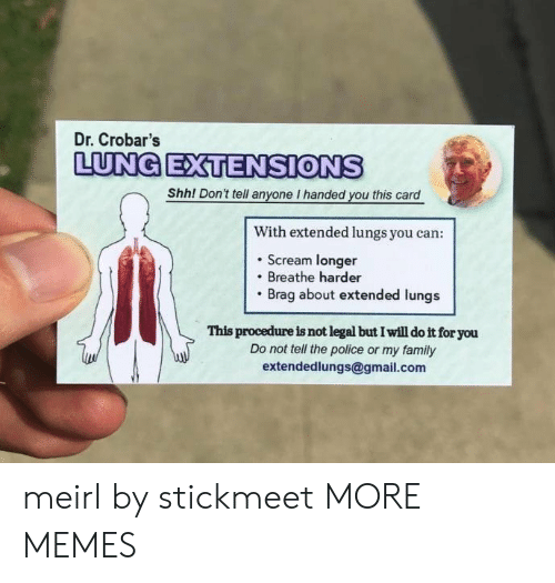 Dank, Family, and Memes: Dr. Crobar's  LUNG ETENSIONS  Shhl Dont tell anyone I handed you this card  n't tell anyone I handed you this  With extended lungs you can:  . Scream longer  Breathe harder  Brag about extended lungs  This procedure is not legal but I will do it for you  Do not tell the police or my family  extendedlungs@gmail.com meirl by stickmeet MORE MEMES