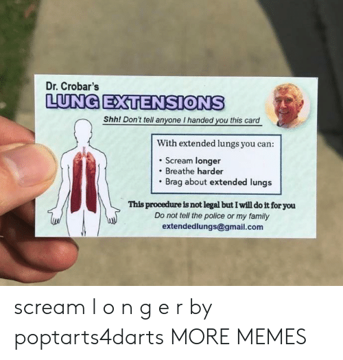 extensions: Dr. Crobar's  LUNG EXTENSIONS  Shh! Don't tell anyone I handed you this card  With extended lungs you can:  . Scream longer  Breathe harder  Brag about extended lungs  This procedure is not legal but I will do it for you  Do not tell the police or my family  extendedlungs@gmail.com scream l o n g e r by poptarts4darts MORE MEMES