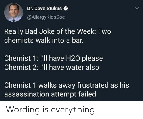 Assassination: Dr. Dave Stukus  @AllergyKidsDoc  Really Bad Joke of the Week: Two  chemists walk into a bar.  Chemist 1: I'll have H20 please  Chemist 2: I'll have water also  Chemist 1 walks away frustrated as his  assassination attempt failed Wording is everything