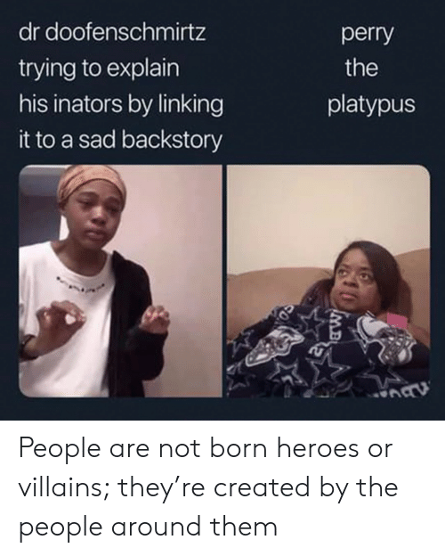 Heroes, Sad, and Villains: dr doofenschmirtz  perry  trying to explain  his inators by linking  the  platypus  it to a sad backstory  MB People are not born heroes or villains; they're created by the people around them