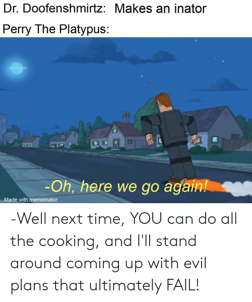 Fail, Time, and Dank Memes: Dr. Doofenshmirtz: Makes an inator  Perry The Platypus:  u/nikolaideon  -Oh, here we go again!  Made with memeinator -Well next time, YOU can do all the cooking, and I'll stand around coming up with evil plans that ultimately FAIL!