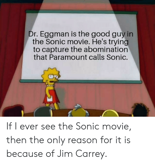Jim Carrey: Dr. Eggman is the good guy in  the Sonic movie. He's trying  to capture the abomination  that Paramount calls Sonic. If I ever see the Sonic movie, then the only reason for it is because of Jim Carrey.