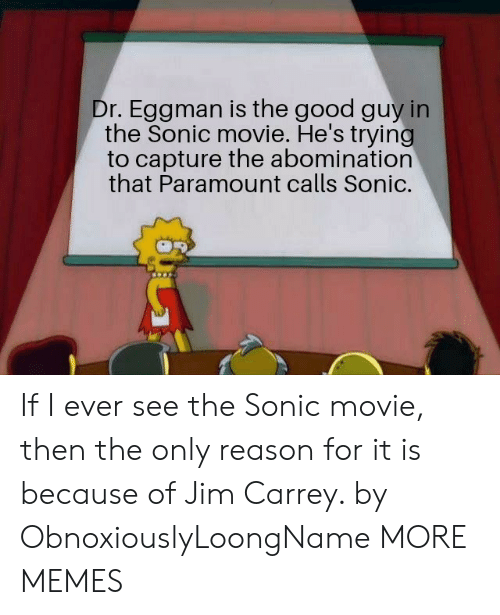 Jim Carrey: Dr. Eggman is the good guy in  the Sonic movie. He's trying  to capture the abomination  that Paramount calls Sonic. If I ever see the Sonic movie, then the only reason for it is because of Jim Carrey. by ObnoxiouslyLoongName MORE MEMES