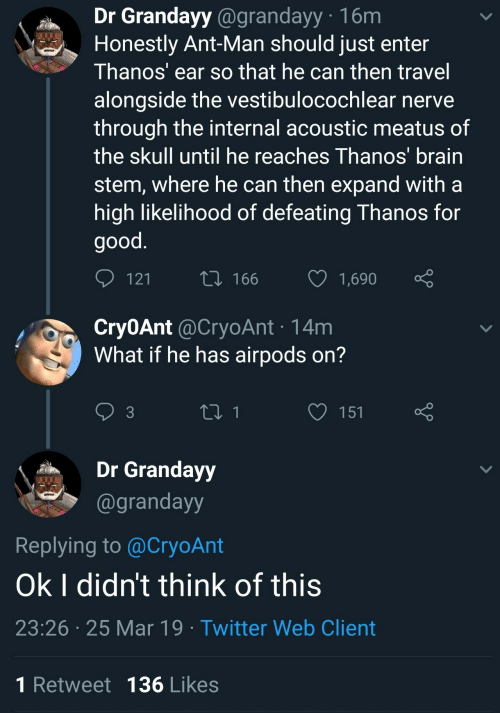 Internal: Dr Grandayy @grandayy 16m  Honestly Ant-Man should just enter  Thanos' ear so that he can then travel  alongside the vestibulocochlear nerve  through the internal acoustic meatus of  the skull until he reaches Thanos brain  stem, where he can then expand witha  high likelihood of defeating Thanos for  good  12  166 1,690  Cry0Ant @CryoAnt 14m  What if he has airpods on?  3  Grandayy  @grandayy  Replying to @CryoAnt  Ok I didn't think of this  23:26 25 Mar 19 Twitter Web Client  1 Retweet 136 Likes
