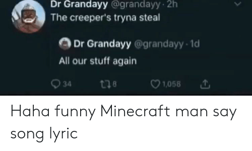 funny minecraft: Dr Grandayy @grandayy 2h  The creeper's tryna steal  Dr Grandayy @grandayy 1d  All our stuff again  18  34  1,058 Haha funny Minecraft man say song lyric