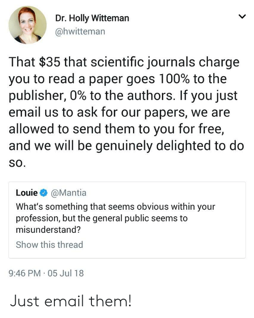 Email, Free, and The General: Dr. Holly Witteman  @hwitteman  That $35 that scientific journals charge  you to read a paper goes 100% to the  publisher, 0% to the authors. If you just  email us to ask for our papers, we are  allowed to send them to you for free,  and we will be genuinely delighted to do  SO.  Louie @Mantia  What's something that seems obvious within your  profession, but the general public seems to  misunderstand?  Show this thread  9:46 PM 05 Jul 18 Just email them!