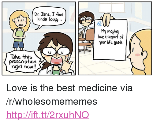"""Love Support: Dr. Jane, I feel  kinda lousy.  S'  My undying  love support of  you life goals/*  Take this  prescription  right now!! <p>Love is the best medicine via /r/wholesomememes <a href=""""http://ift.tt/2rxuhNO"""">http://ift.tt/2rxuhNO</a></p>"""
