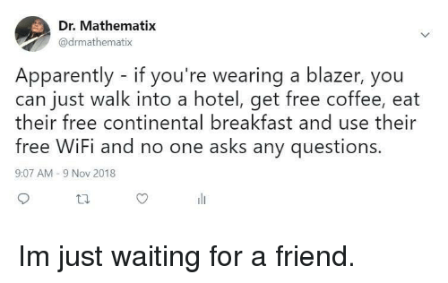 Apparently, Breakfast, and Coffee: Dr. Mathematix  @drmathematix  Apparently - if you're wearing a blazer, you  can just walk into a hotel, get free coffee, eat  heir free continental breakfast and use their  free WiFi and no one asks any questions  9:07 AM -9 Nov 2018 Im just waiting for a friend.