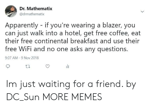 Apparently, Dank, and Memes: Dr. Mathematix  @drmathematix  Apparently - if you're wearing a blazer, you  can just walk into a hotel, get free coffee, eat  heir free continental breakfast and use their  free WiFi and no one asks any questions  9:07 AM -9 Nov 2018 Im just waiting for a friend. by DC_Sun MORE MEMES