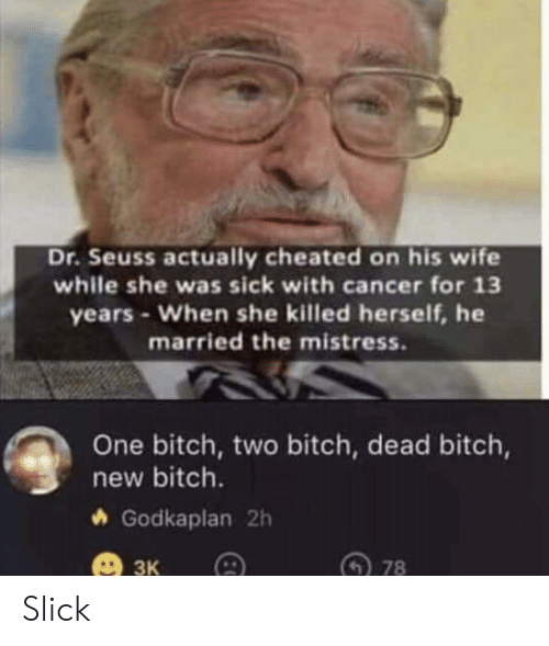 cheated: Dr.Seuss actually cheated on his wife  while she was sick with cancer for 13  years-When she killed herself, he  married the mistress.  One bitch, two bitch, dead bitch,  new bitch.  Godkaplan 2h  ЗК  78 Slick