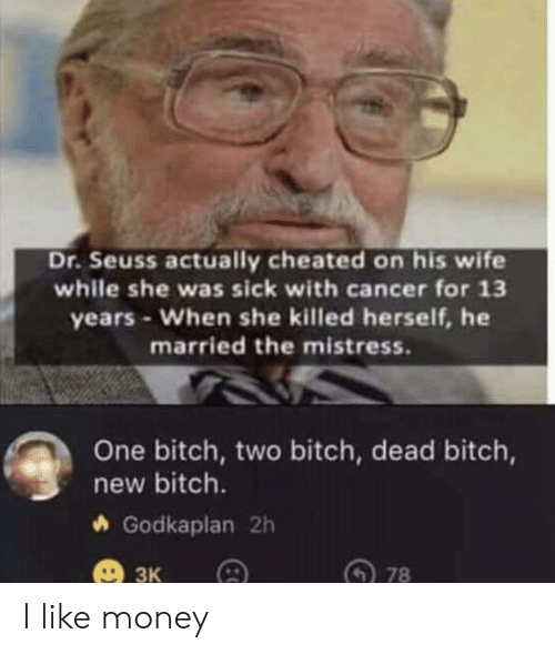 Bitch, Dr. Seuss, and Money: Dr.Seuss actually cheated on his wife  while she was sick with cancer for 13  years-When she killed herself, he  married the mistress.  One bitch, two bitch, dead bitch,  new bitch.  Godkaplan 2h  3к  78 I like money