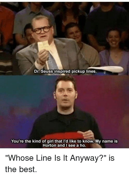 """whose line is it anyway: Dr. Seuss inspired pickup lines.  You're the kind of girl that I'd like to know. My name is  Horton and I see a ho. """"Whose Line Is It Anyway?"""" is the best."""