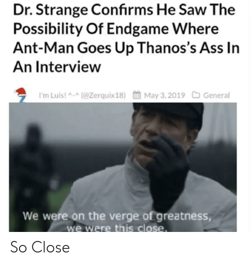 Ass, Saw, and On the Verge: Dr. Strange Confirms He Saw The  Possibility Of Endgame Where  Ant-Man Goes Up Thanos's Ass In  An Interview  ち I'm Luis! ^-^(@Zerquix 18)酋May 3. 2019口General  We were on the verge of greatness,  we were this close. So Close
