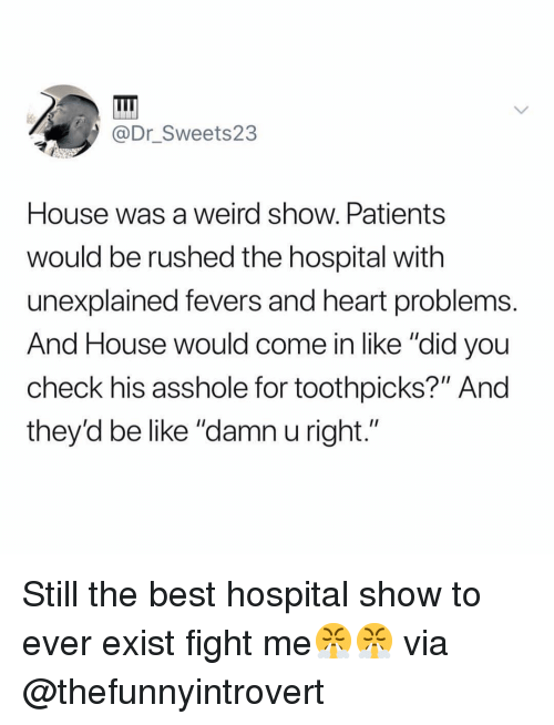 "Be Like, Funny, and Weird: @Dr Sweets23  House was a weird show. Patients  would be rushed the hospital with  unexplained fevers and heart problems.  And House would come in like ""did you  check his asshole for toothpicks?"" And  they'd be like ""damn u right."" Still the best hospital show to ever exist fight me😤😤 via @thefunnyintrovert"