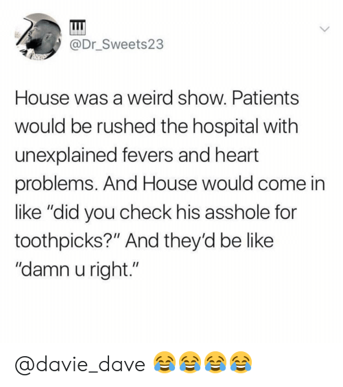 """Be Like, Weird, and Heart: @Dr_Sweets23  House was a weird show. Patients  would be rushed the hospital with  unexplained fevers and heart  problems. And House would come in  like """"did you check his asshole for  toothpicks?"""" And they'd be like  """"damn u right."""" @davie_dave 😂😂😂😂"""